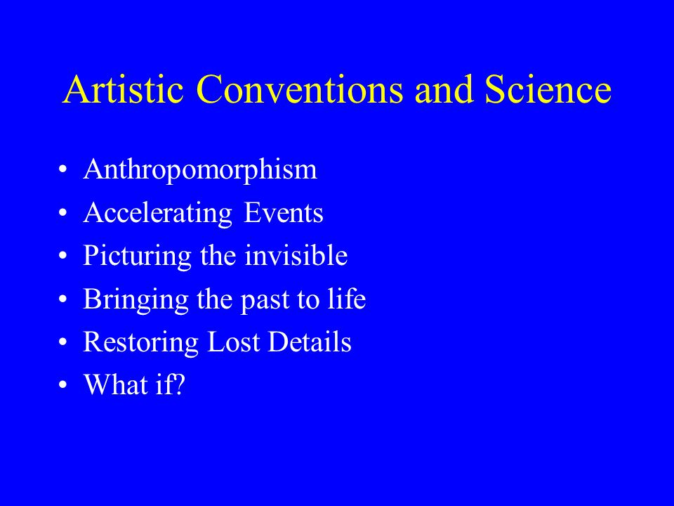 Artistic Conventions and Science Anthropomorphism Accelerating Events Picturing the invisible Bringing the past to life Restoring Lost Details What if