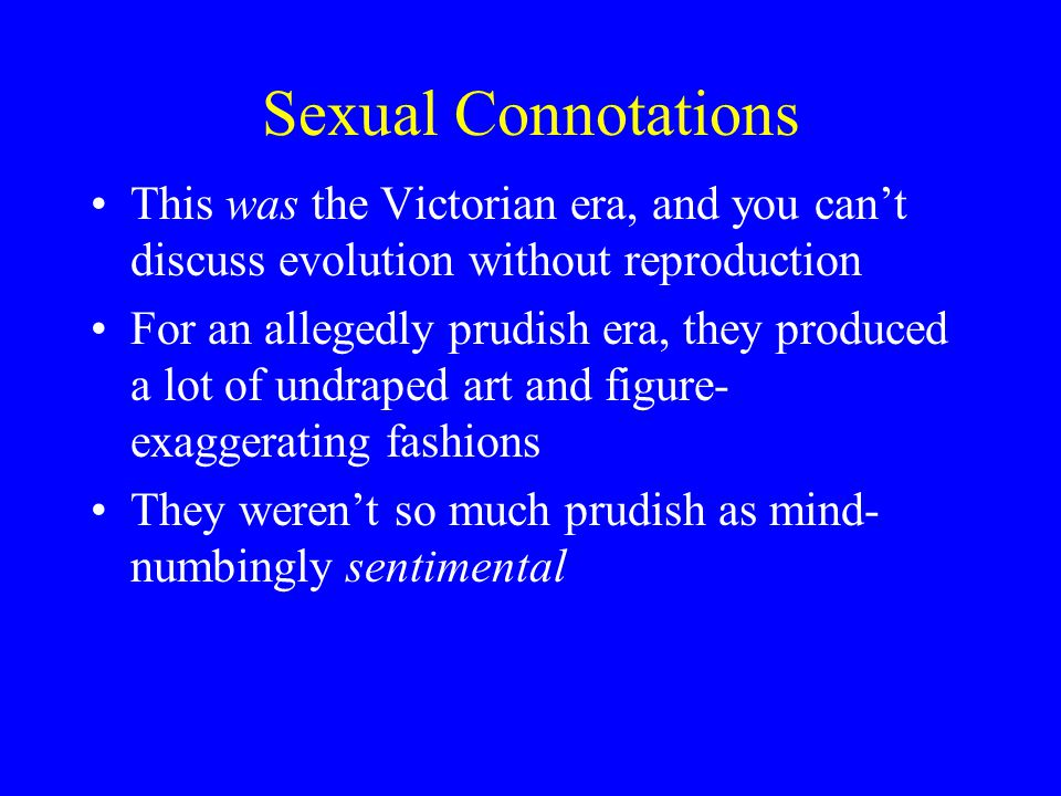 Sexual Connotations This was the Victorian era, and you can't discuss evolution without reproduction For an allegedly prudish era, they produced a lot of undraped art and figure- exaggerating fashions They weren't so much prudish as mind- numbingly sentimental