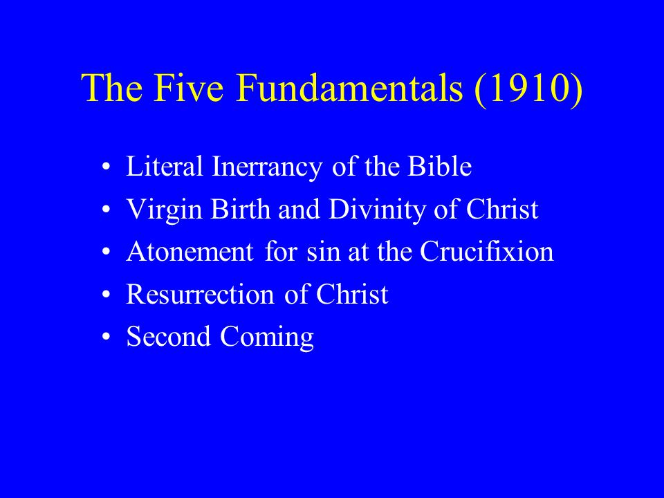 The Five Fundamentals (1910) Literal Inerrancy of the Bible Virgin Birth and Divinity of Christ Atonement for sin at the Crucifixion Resurrection of Christ Second Coming