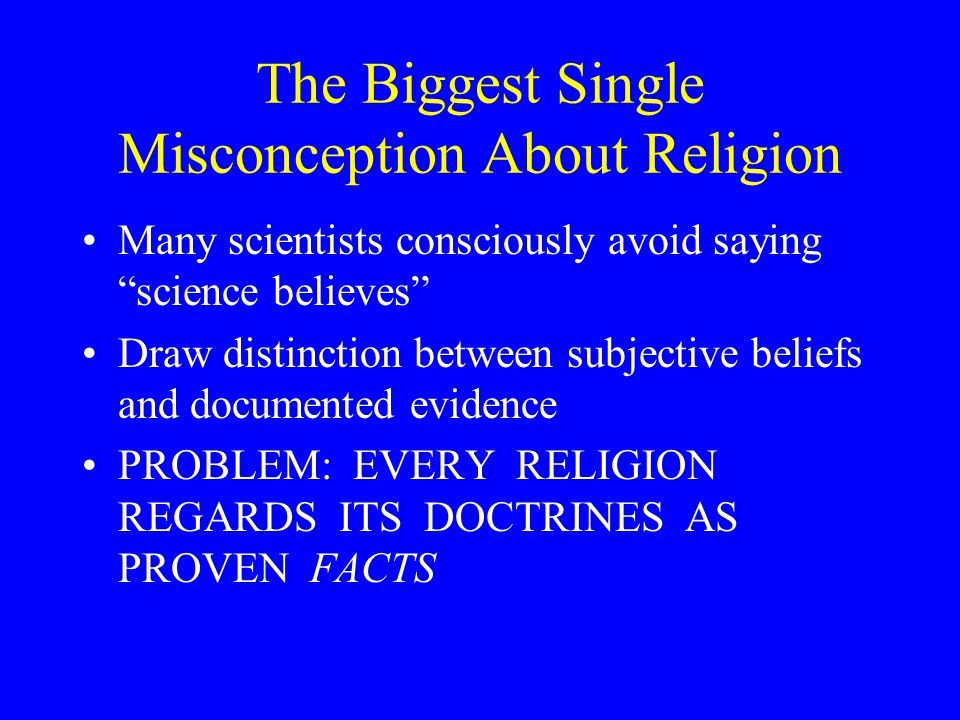 The Biggest Single Misconception About Religion Many scientists consciously avoid saying science believes Draw distinction between subjective beliefs and documented evidence PROBLEM: EVERY RELIGION REGARDS ITS DOCTRINES AS PROVEN FACTS
