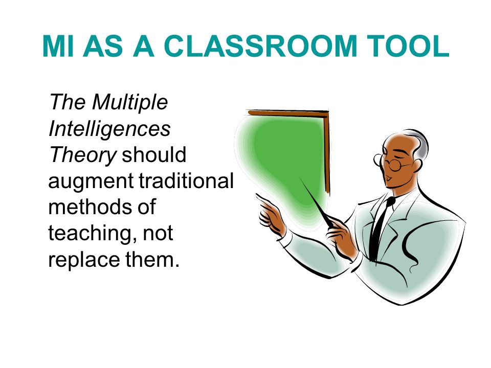 MI AS A CLASSROOM TOOL The Multiple Intelligences Theory should augment traditional methods of teaching, not replace them.