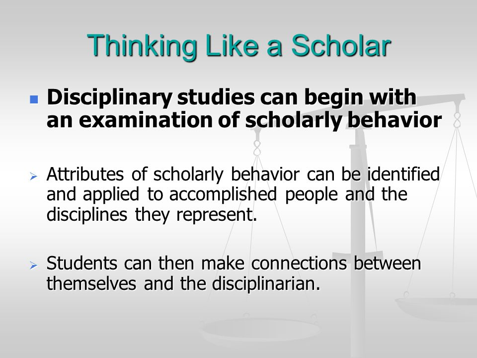 Thinking Like a Scholar Disciplinary studies can begin with an examination of scholarly behavior Disciplinary studies can begin with an examination of scholarly behavior  Attributes of scholarly behavior can be identified and applied to accomplished people and the disciplines they represent.