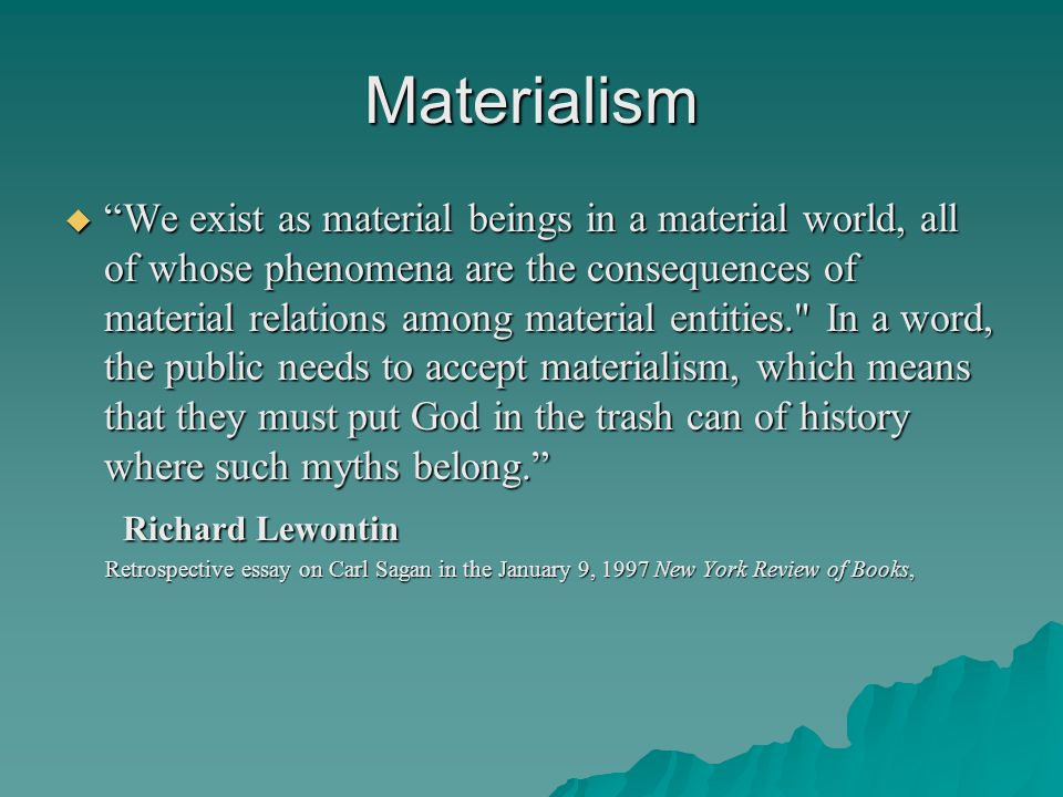 Materialism  We exist as material beings in a material world, all of whose phenomena are the consequences of material relations among material entities. In a word, the public needs to accept materialism, which means that they must put God in the trash can of history where such myths belong. Richard Lewontin Richard Lewontin Retrospective essay on Carl Sagan in the January 9, 1997 New York Review of Books, Retrospective essay on Carl Sagan in the January 9, 1997 New York Review of Books,
