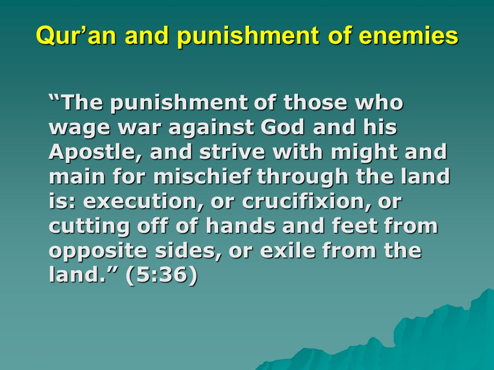 Qur'an and punishment of enemies The punishment of those who wage war against God and his Apostle, and strive with might and main for mischief through the land is: execution, or crucifixion, or cutting off of hands and feet from opposite sides, or exile from the land. (5:36)