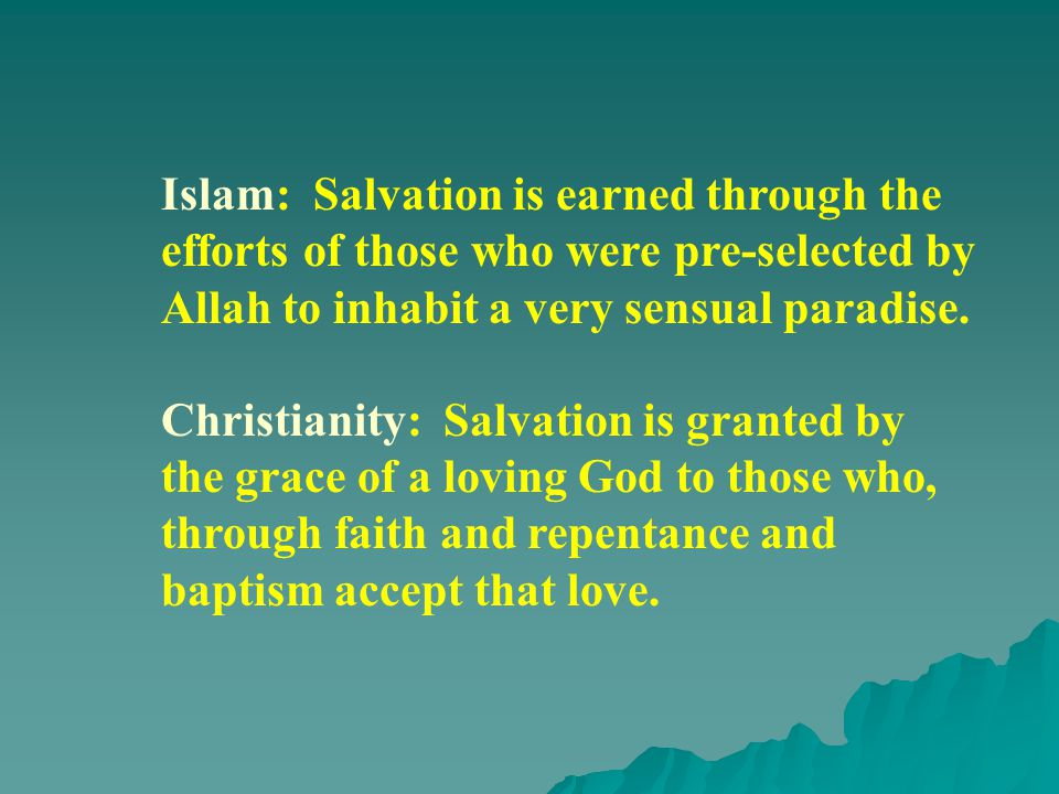 Islam: Salvation is earned through the efforts of those who were pre-selected by Allah to inhabit a very sensual paradise.
