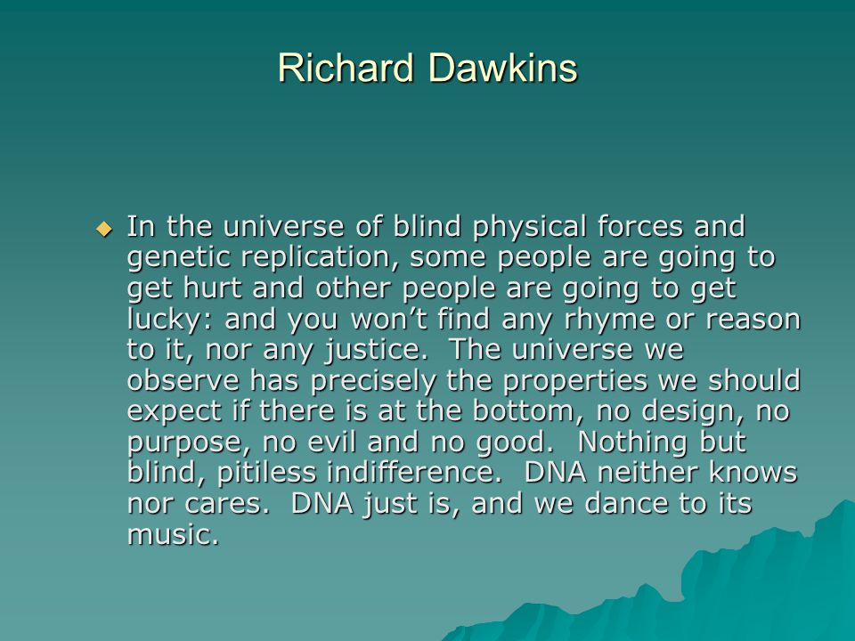 Richard Dawkins  In the universe of blind physical forces and genetic replication, some people are going to get hurt and other people are going to get lucky: and you won't find any rhyme or reason to it, nor any justice.