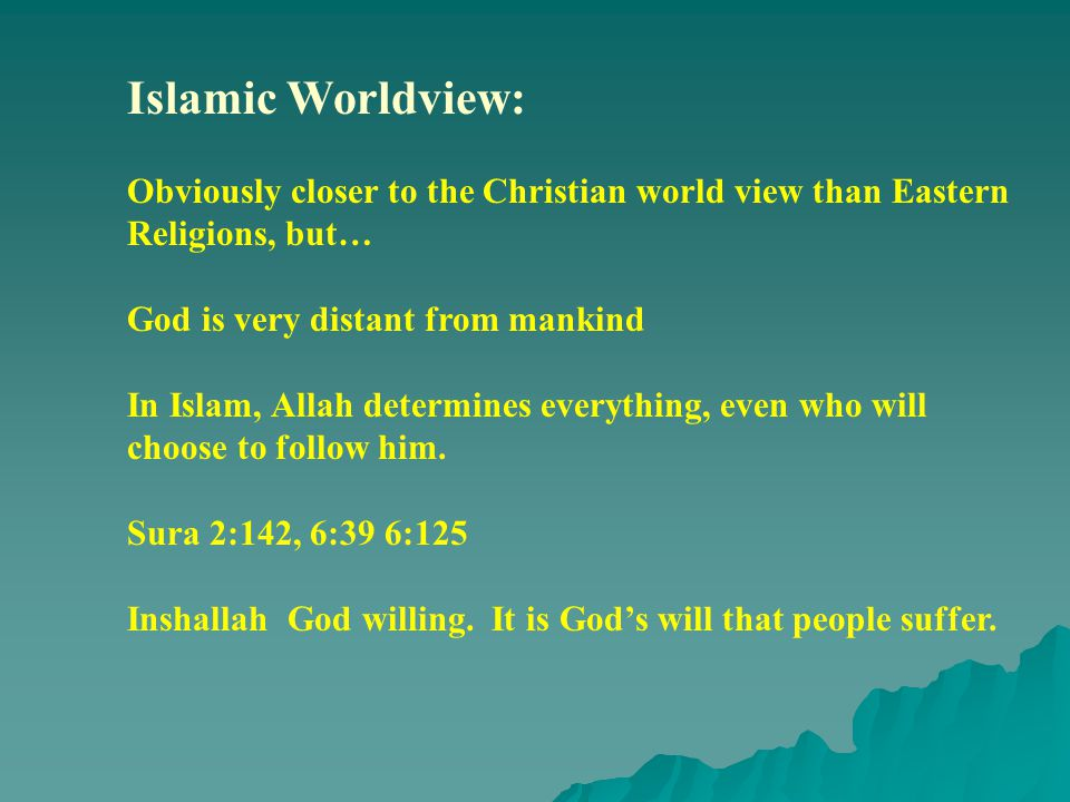 Islamic Worldview: Obviously closer to the Christian world view than Eastern Religions, but… God is very distant from mankind In Islam, Allah determines everything, even who will choose to follow him.