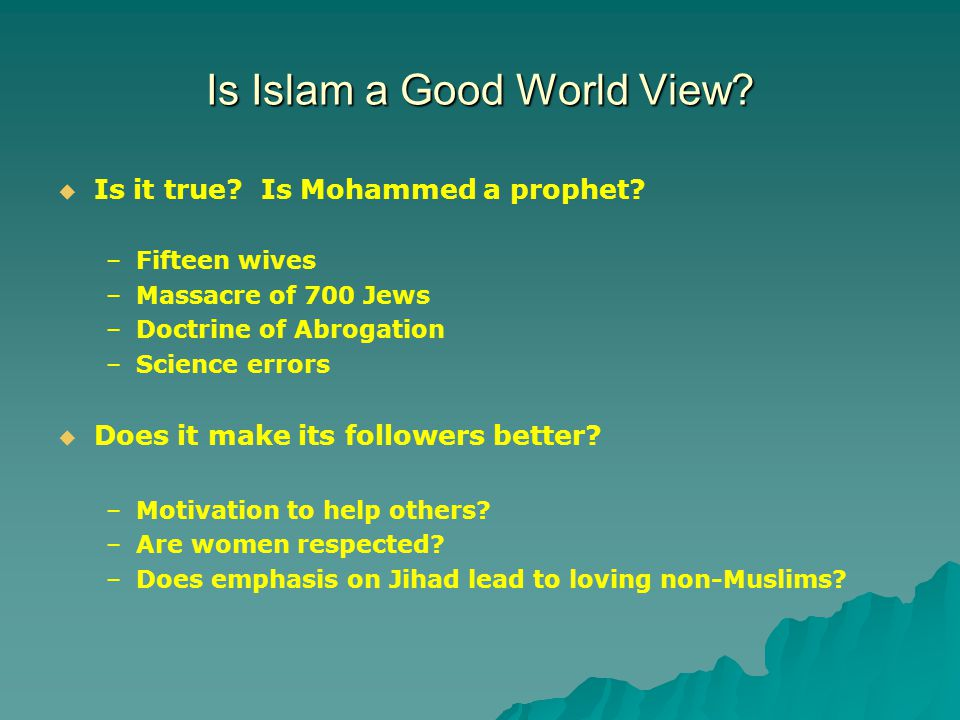 Is Islam a Good World View.   Is it true. Is Mohammed a prophet.