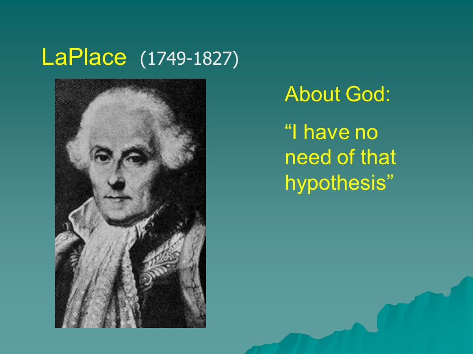 LaPlace (1749-1827) About God: I have no need of that hypothesis