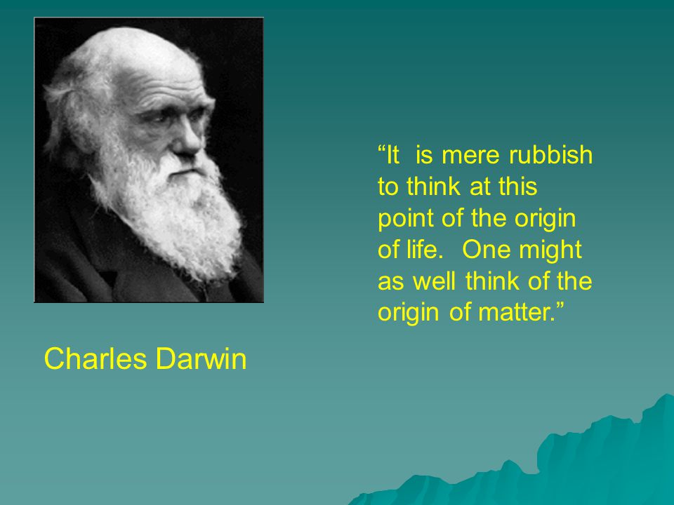 Charles Darwin It is mere rubbish to think at this point of the origin of life.