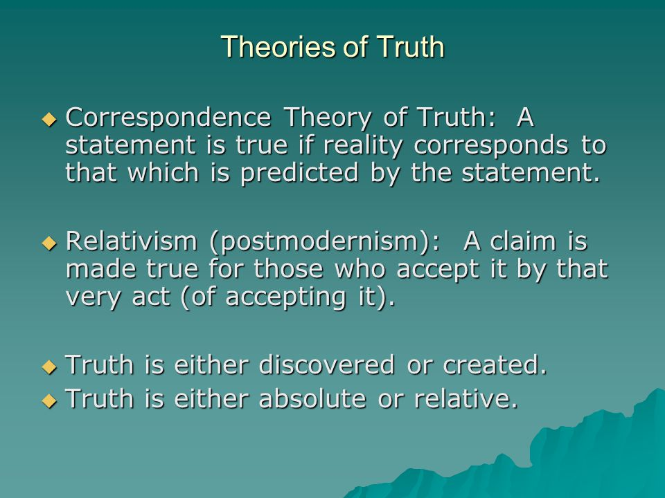 Theories of Truth  Correspondence Theory of Truth: A statement is true if reality corresponds to that which is predicted by the statement.
