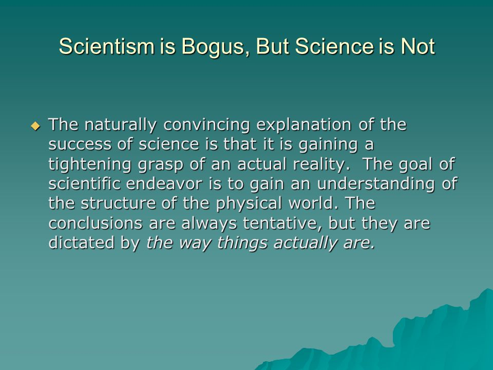 Scientism is Bogus, But Science is Not  The naturally convincing explanation of the success of science is that it is gaining a tightening grasp of an actual reality.