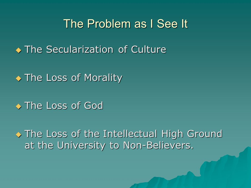 The Problem as I See It  The Secularization of Culture  The Loss of Morality  The Loss of God  The Loss of the Intellectual High Ground at the University to Non-Believers.