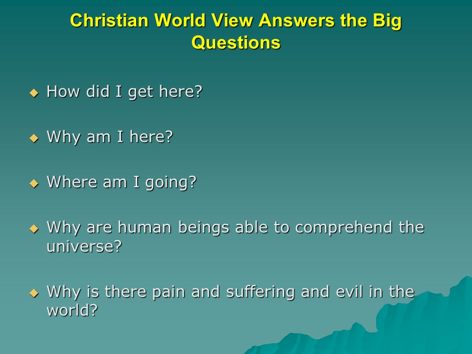 Christian World View Answers the Big Questions  How did I get here.