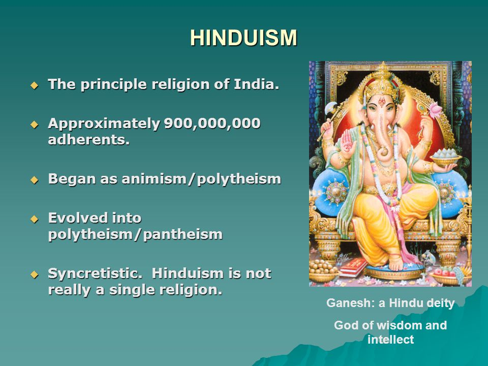 HINDUISM  The principle religion of India.  Approximately 900,000,000 adherents.