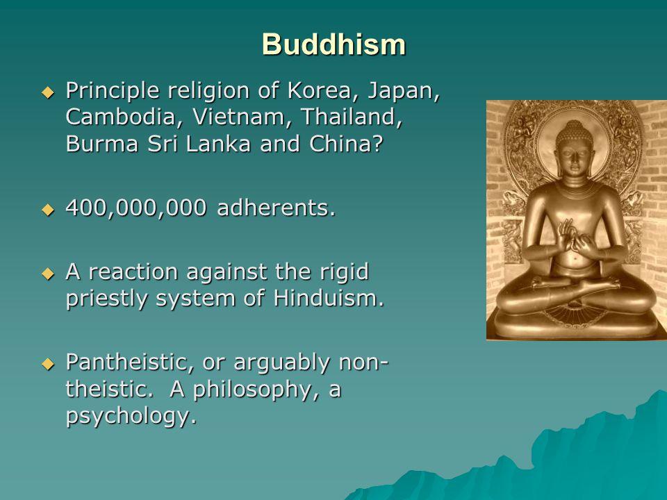 Buddhism  Principle religion of Korea, Japan, Cambodia, Vietnam, Thailand, Burma Sri Lanka and China?  400,000,000 adherents.  A reaction against t