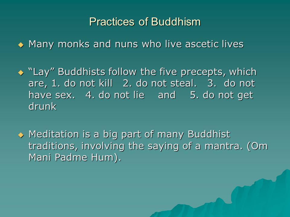 Practices of Buddhism  Many monks and nuns who live ascetic lives  Lay Buddhists follow the five precepts, which are, 1.