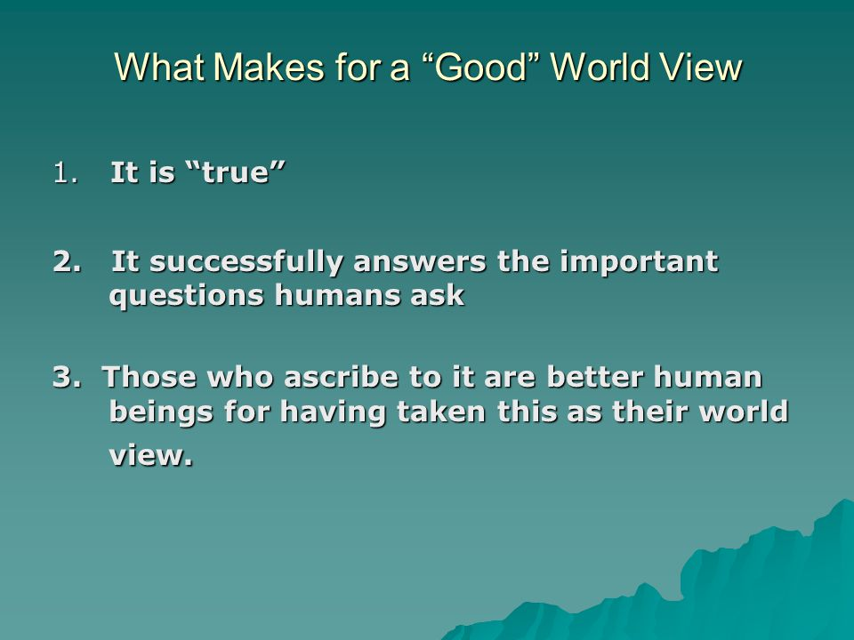 What Makes for a Good World View 1. It is true 2.
