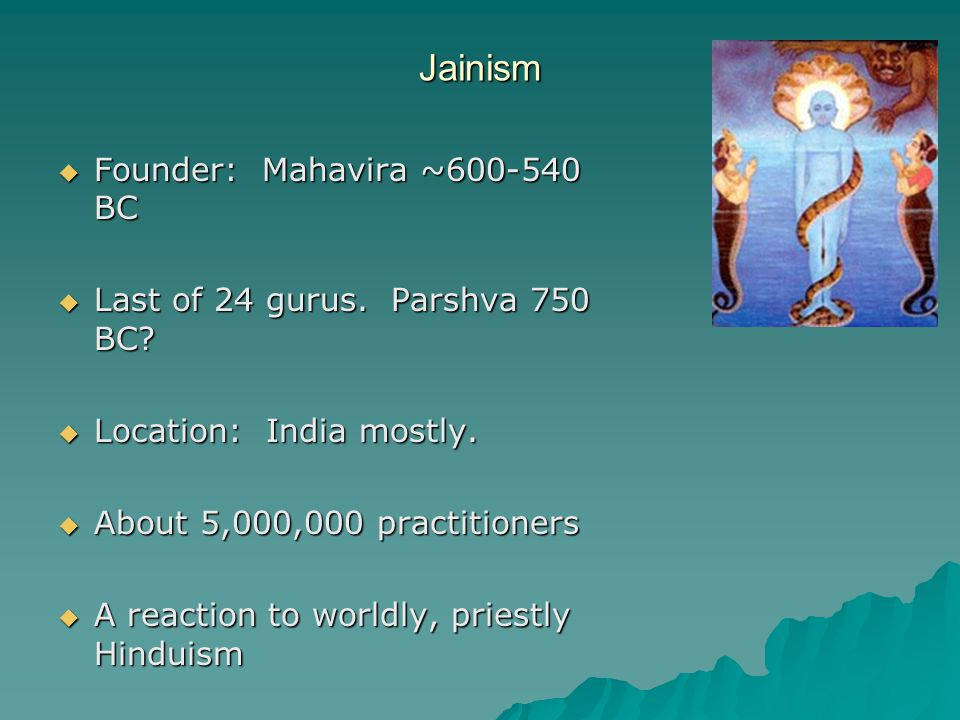 Jainism  Founder: Mahavira ~600-540 BC  Last of 24 gurus. Parshva 750 BC?  Location: India mostly.  About 5,000,000 practitioners  A reaction to