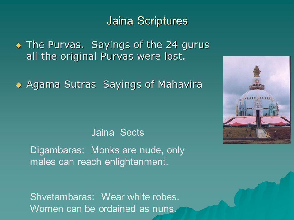 Jaina Scriptures  The Purvas. Sayings of the 24 gurus all the original Purvas were lost.  Agama Sutras Sayings of Mahavira Jaina Sects Digambaras: M