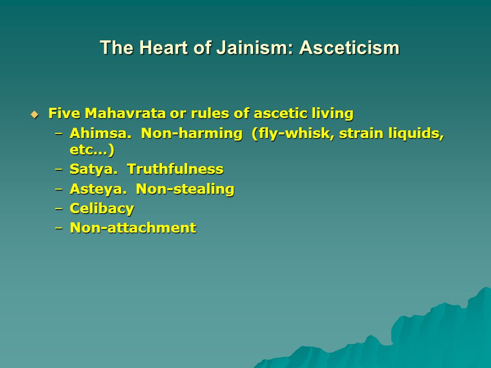 The Heart of Jainism: Asceticism  Five Mahavrata or rules of ascetic living –Ahimsa.