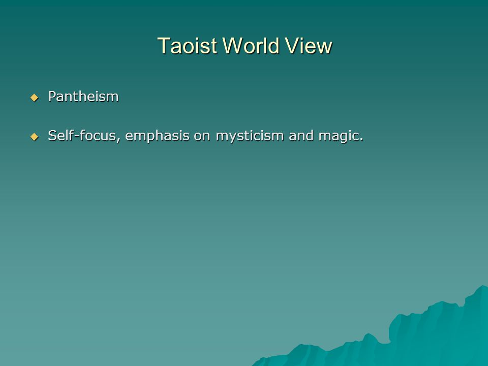 Taoist World View  Pantheism  Self-focus, emphasis on mysticism and magic.