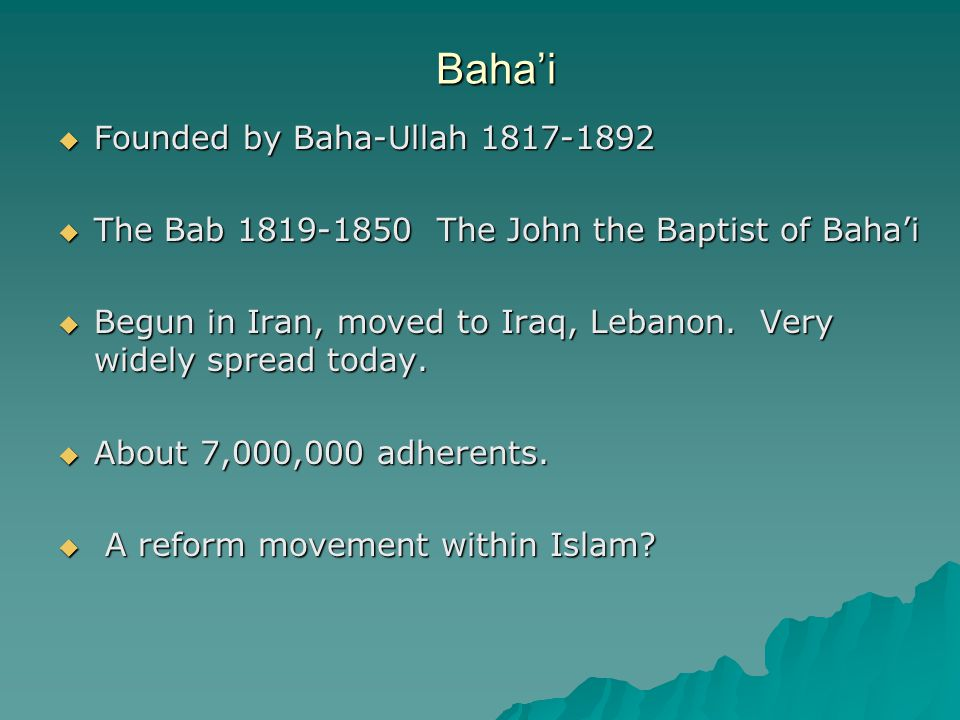 Baha'i  Founded by Baha-Ullah 1817-1892  The Bab 1819-1850 The John the Baptist of Baha'i  Begun in Iran, moved to Iraq, Lebanon.