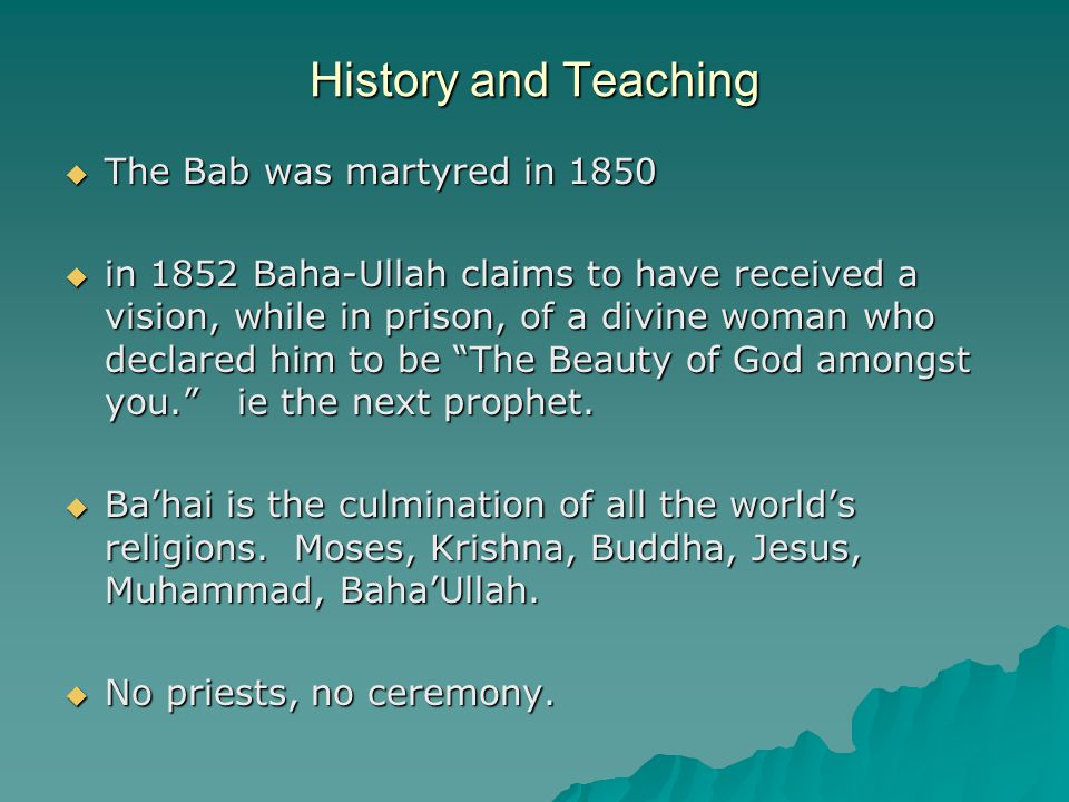 History and Teaching  The Bab was martyred in 1850  in 1852 Baha-Ullah claims to have received a vision, while in prison, of a divine woman who declared him to be The Beauty of God amongst you. ie the next prophet.