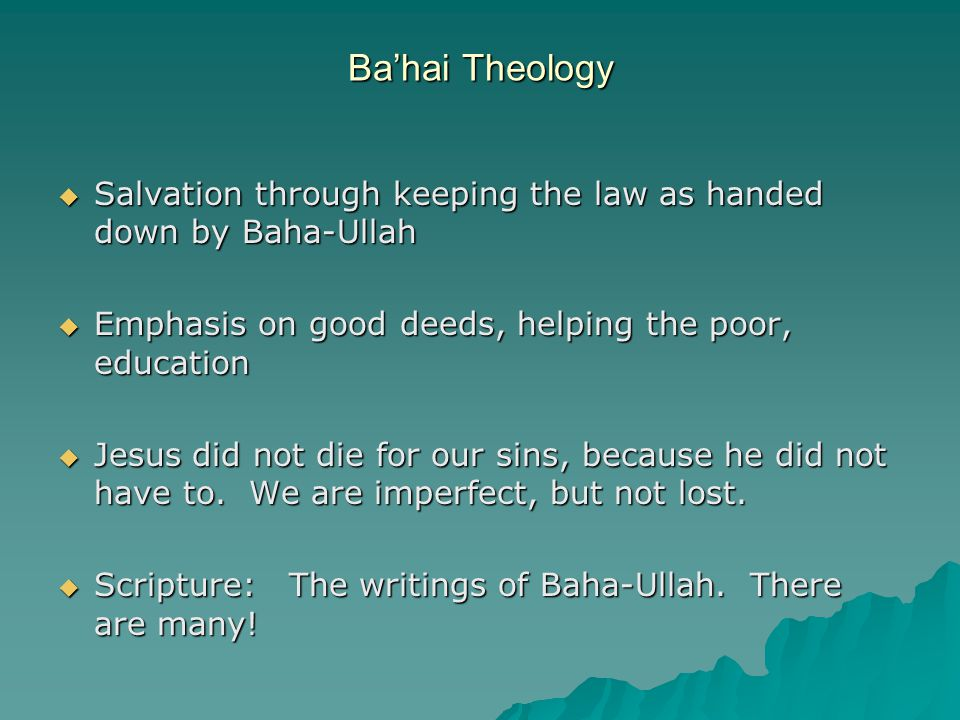 Ba'hai Theology  Salvation through keeping the law as handed down by Baha-Ullah  Emphasis on good deeds, helping the poor, education  Jesus did not die for our sins, because he did not have to.