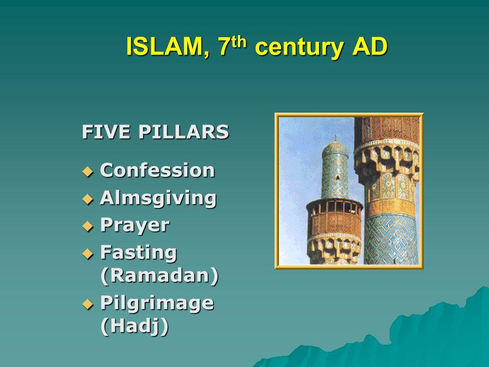 ISLAM, 7 th century AD ISLAM, 7 th century AD FIVE PILLARS  Confession  Almsgiving  Prayer  Fasting (Ramadan)  Pilgrimage (Hadj)