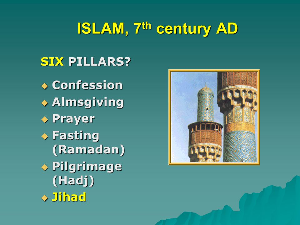 ISLAM, 7 th century AD ISLAM, 7 th century AD SIX PILLARS?  Confession  Almsgiving  Prayer  Fasting (Ramadan)  Pilgrimage (Hadj)  Jihad