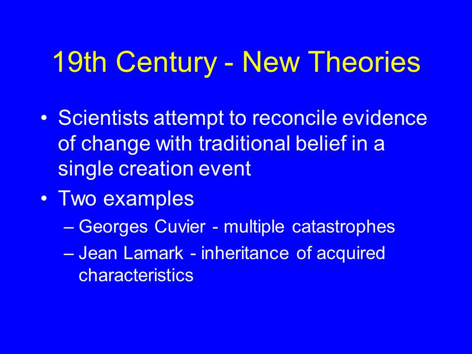 19th Century - New Theories Scientists attempt to reconcile evidence of change with traditional belief in a single creation event Two examples –Georges Cuvier - multiple catastrophes –Jean Lamark - inheritance of acquired characteristics
