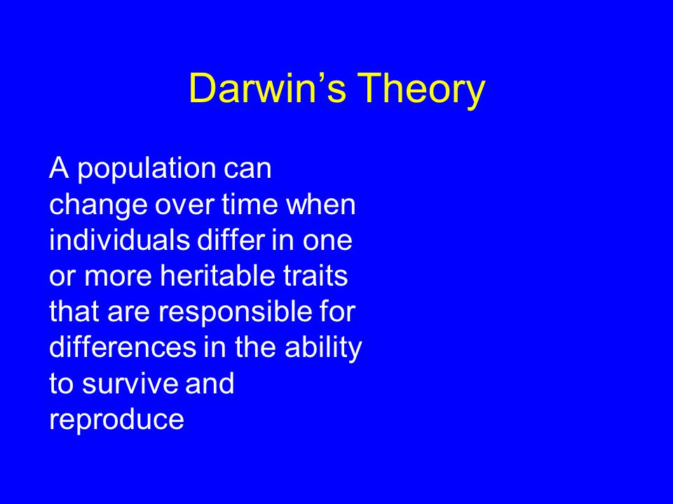 Darwin's Theory A population can change over time when individuals differ in one or more heritable traits that are responsible for differences in the