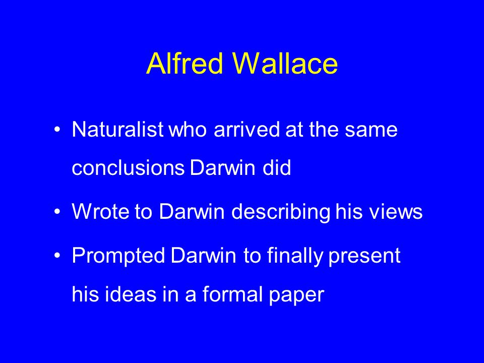 Alfred Wallace Naturalist who arrived at the same conclusions Darwin did Wrote to Darwin describing his views Prompted Darwin to finally present his i