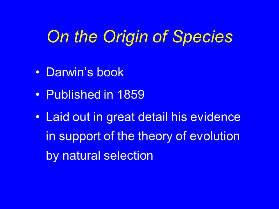 On the Origin of Species Darwin's book Published in 1859 Laid out in great detail his evidence in support of the theory of evolution by natural select