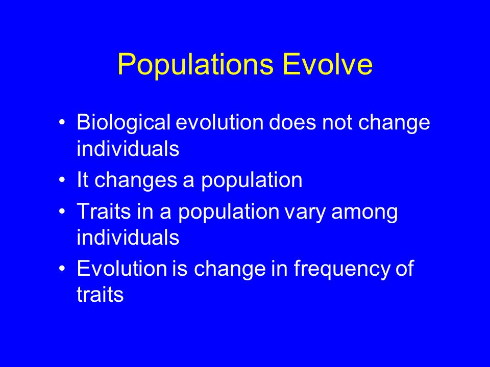 Populations Evolve Biological evolution does not change individuals It changes a population Traits in a population vary among individuals Evolution is