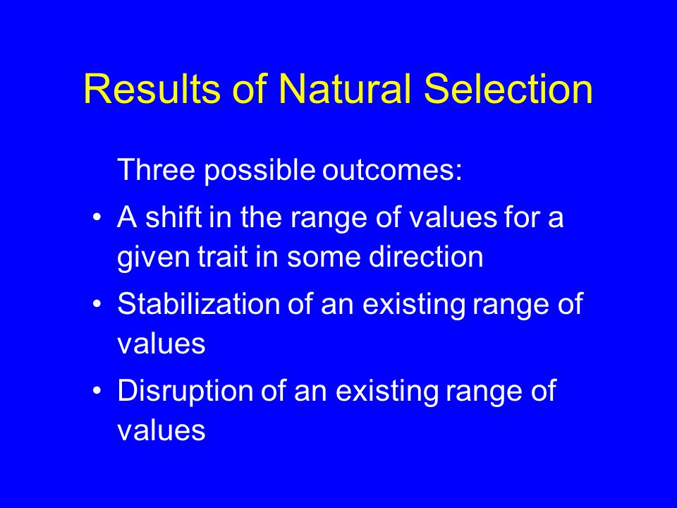 Results of Natural Selection Three possible outcomes: A shift in the range of values for a given trait in some direction Stabilization of an existing range of values Disruption of an existing range of values