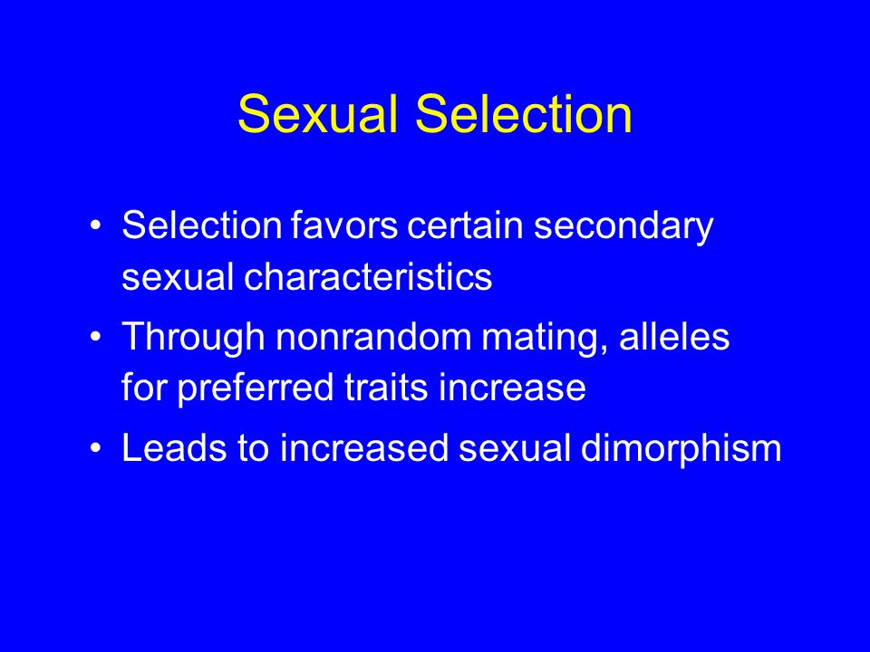 Sexual Selection Selection favors certain secondary sexual characteristics Through nonrandom mating, alleles for preferred traits increase Leads to in