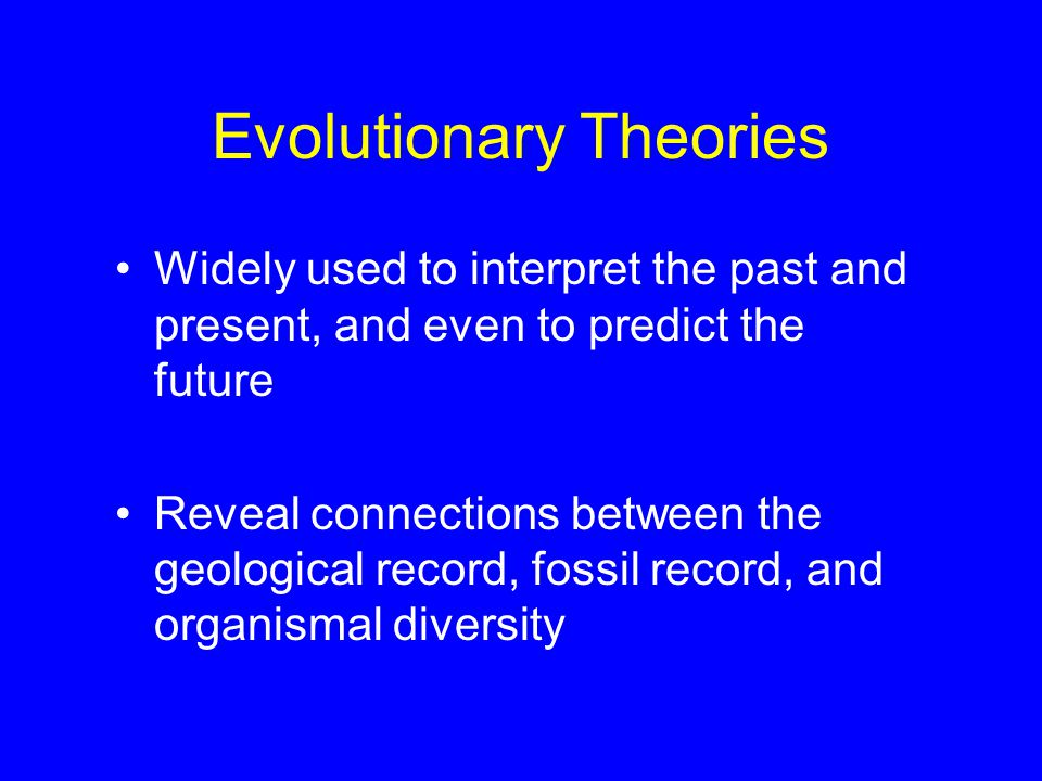 Evolutionary Theories Widely used to interpret the past and present, and even to predict the future Reveal connections between the geological record, fossil record, and organismal diversity