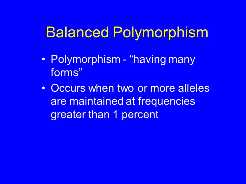 Balanced Polymorphism Polymorphism - having many forms Occurs when two or more alleles are maintained at frequencies greater than 1 percent