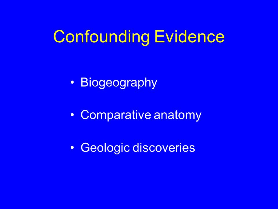 Confounding Evidence Biogeography Comparative anatomy Geologic discoveries