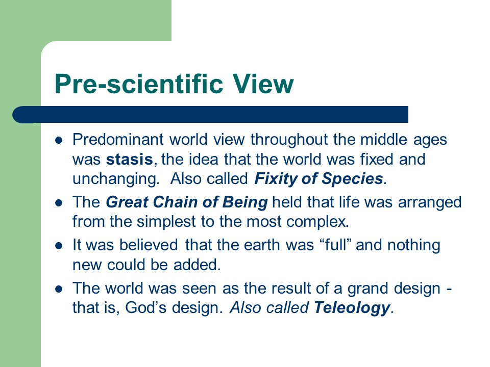 Pre-scientific View Predominant world view throughout the middle ages was stasis, the idea that the world was fixed and unchanging.