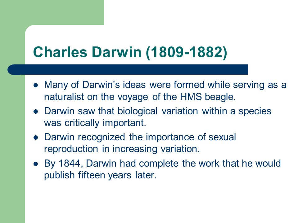Charles Darwin (1809-1882) Many of Darwin's ideas were formed while serving as a naturalist on the voyage of the HMS beagle.