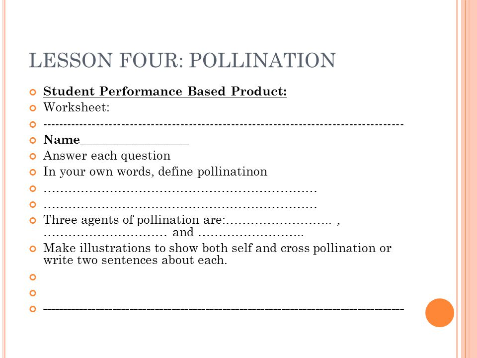 LESSON FOUR: POLLINATION Student Performance Based Product: Worksheet: -------------------------------------------------------------------------------------- Name_________________ Answer each question In your own words, define pollinatinon ………………………………………………………… Three agents of pollination are:…………………….., ………………………… and ……………………..
