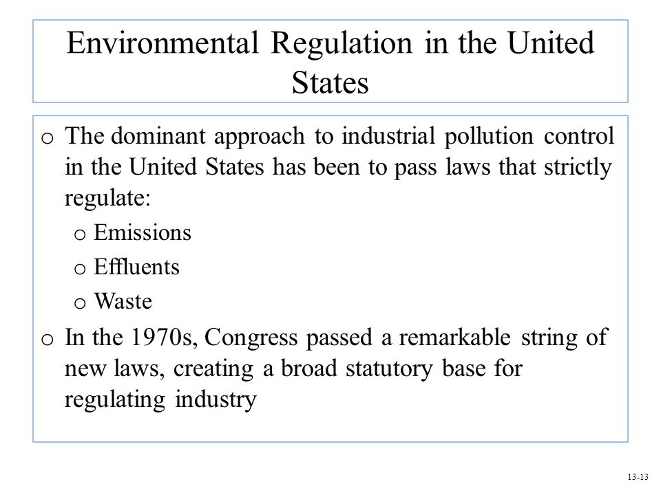 13-13 Environmental Regulation in the United States o The dominant approach to industrial pollution control in the United States has been to pass laws