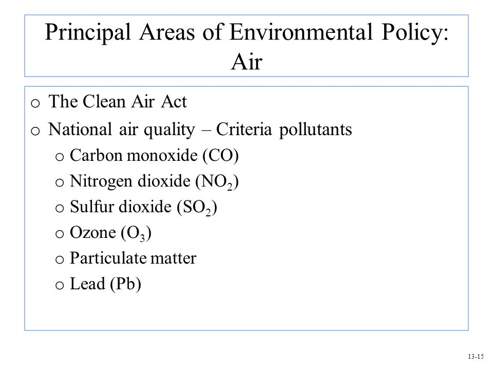 13-15 Principal Areas of Environmental Policy: Air o The Clean Air Act o National air quality – Criteria pollutants o Carbon monoxide (CO) o Nitrogen