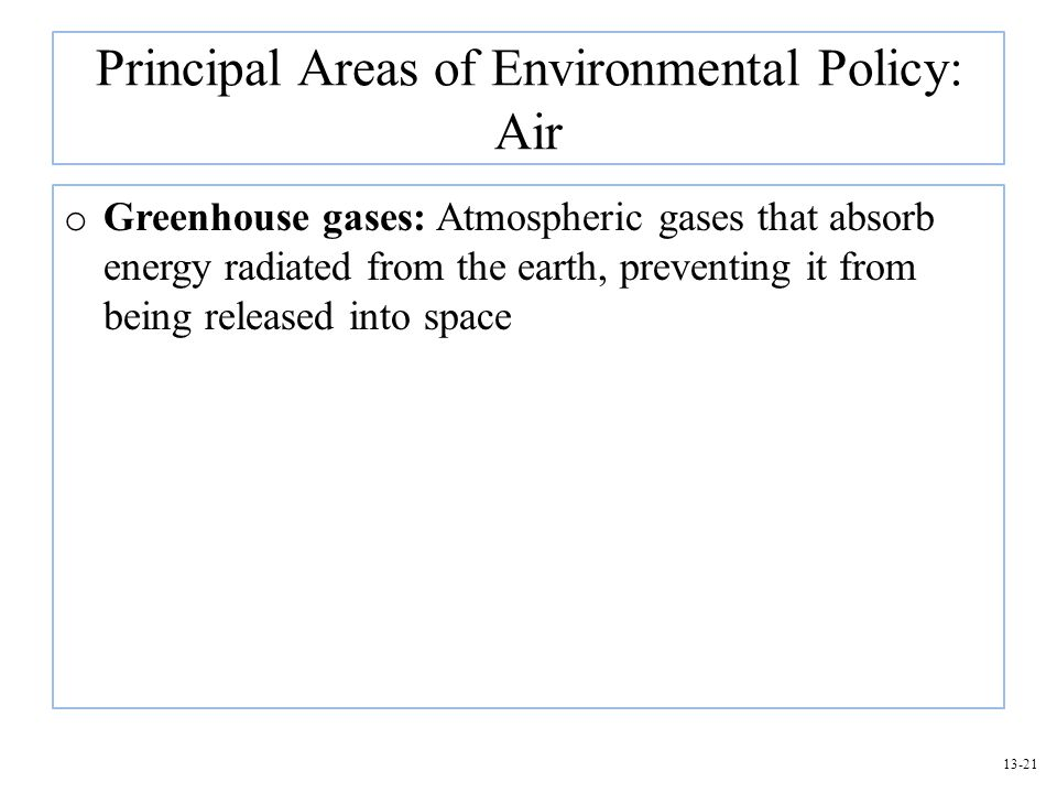 13-21 Principal Areas of Environmental Policy: Air o Greenhouse gases: Atmospheric gases that absorb energy radiated from the earth, preventing it fro