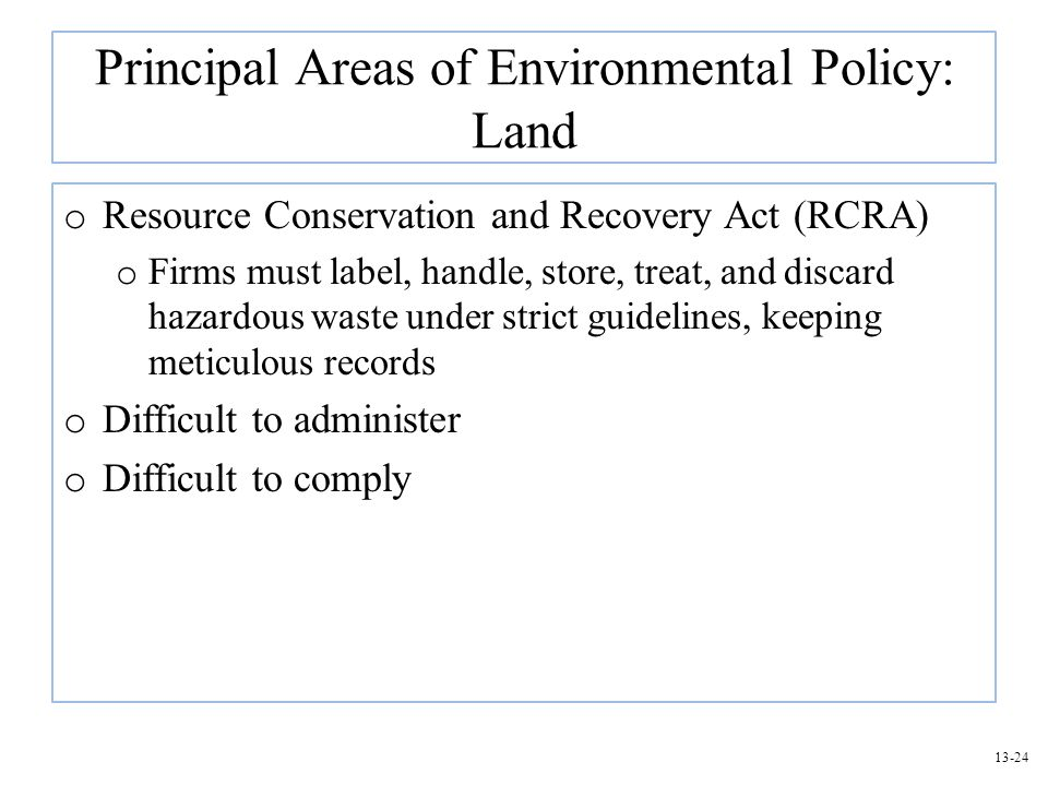 13-24 Principal Areas of Environmental Policy: Land o Resource Conservation and Recovery Act (RCRA) o Firms must label, handle, store, treat, and disc