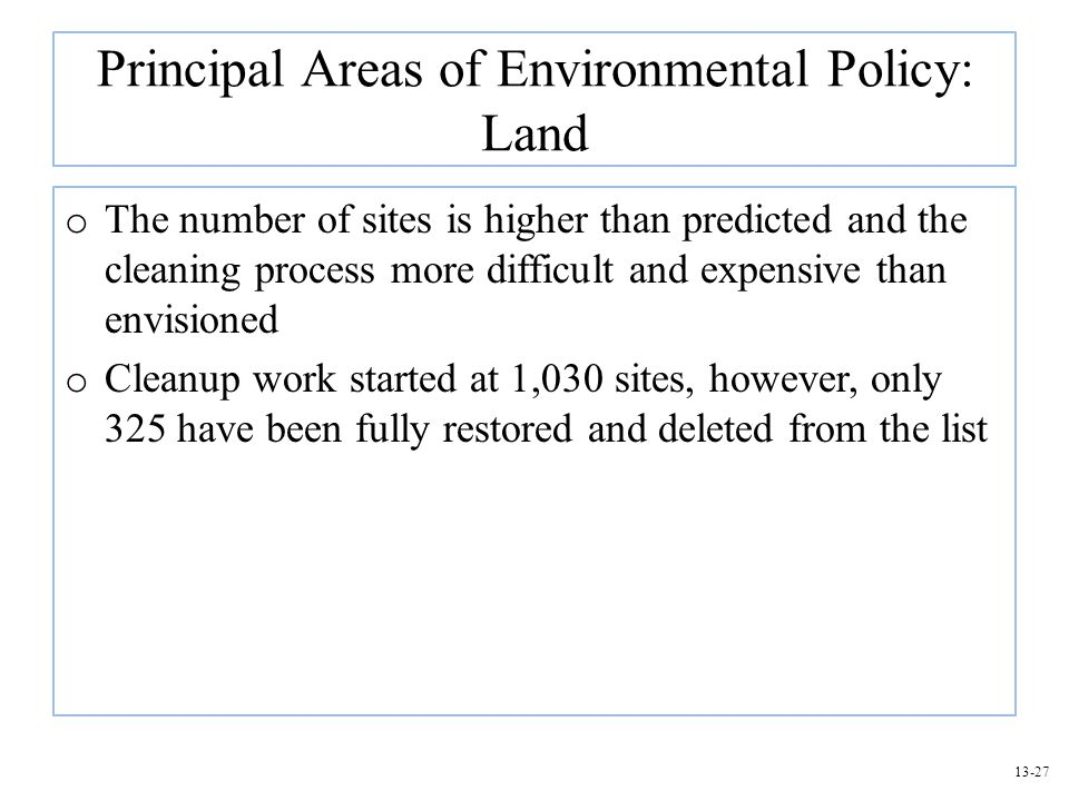 13-27 Principal Areas of Environmental Policy: Land o The number of sites is higher than predicted and the cleaning process more difficult and expensi