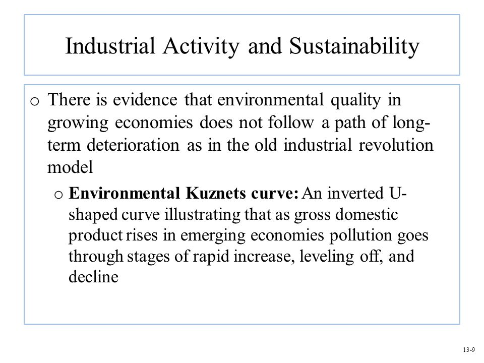 13-9 Industrial Activity and Sustainability o There is evidence that environmental quality in growing economies does not follow a path of long- term d
